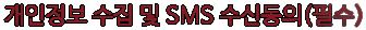 개인정보 수집 및 SMS 수신동의 (필수)